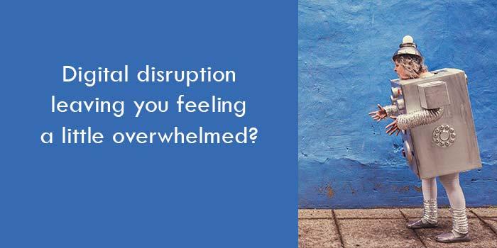 Digital disruption leaving you feeling a little overwhelmed?