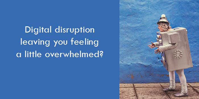 Digital disruption leaving you feeling a little overwhelmed?